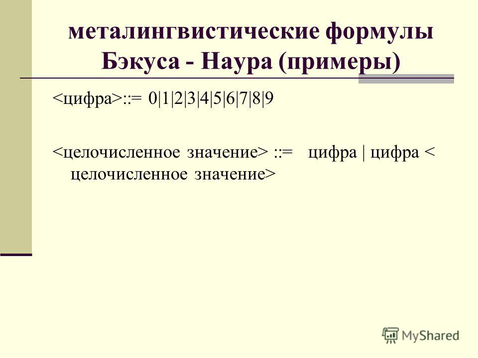 металингвистические формулы Бэкуса - Наура (примеры) ::= 0|1|2|3|4|5|6|7|8|9 ::= цифра | цифра