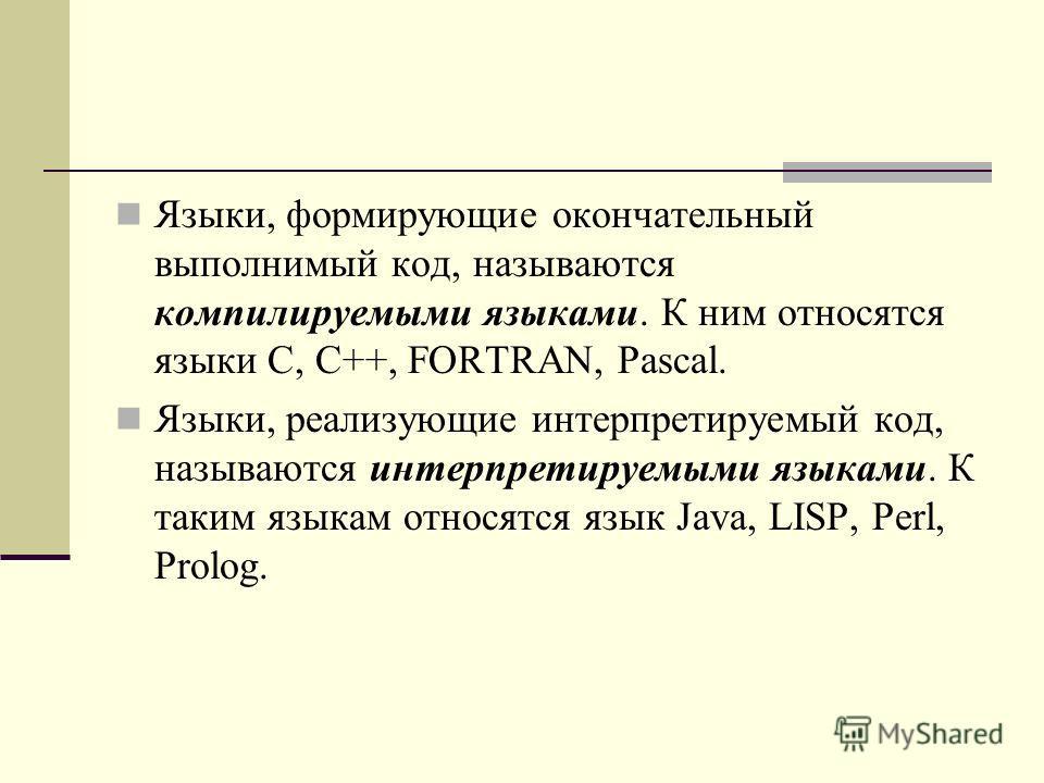 Языки, формирующие окончательный выполнимый код, называются компилируемыми языками. К ним относятся языки С, C++, FORTRAN, Pascal. Языки, реализующие интерпретируемый код, называются интерпретируемыми языками. К таким языкам относятся язык Java, LISP