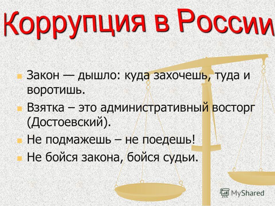 Закон дышло: куда захочешь, туда и воротишь. Взятка – это административный восторг (Достоевский). Не подмажешь – не поедешь! Не бойся закона, бойся судьи.