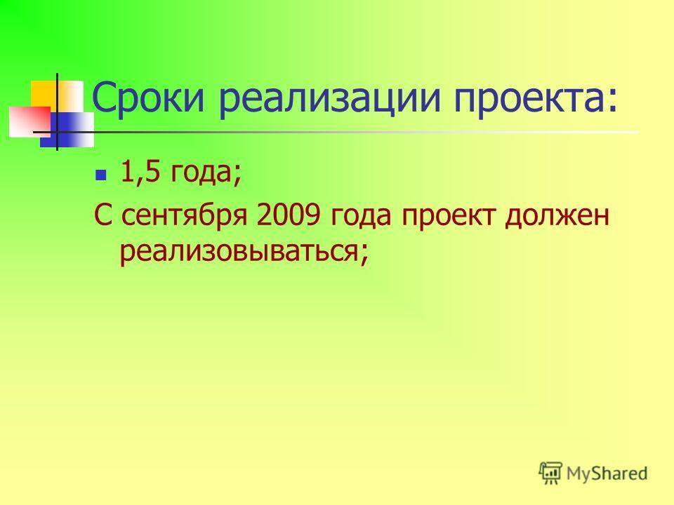 Сроки реализации проекта: 1,5 года; С сентября 2009 года проект должен реализовываться;