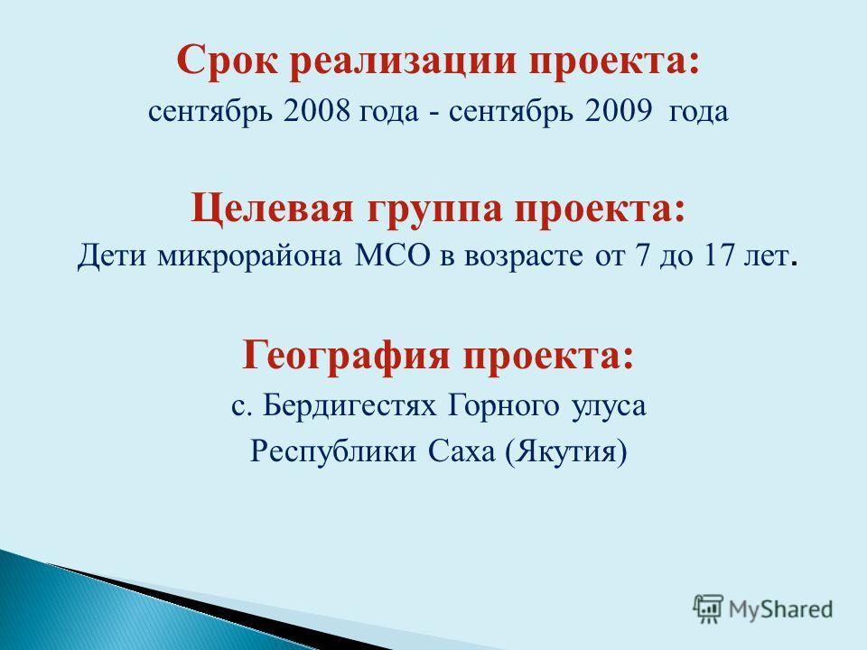 Срок реализации проекта: сентябрь 2008 года - сентябрь 2009 года Целевая группа проекта: Дети микрорайона МСО в возрасте от 7 до 17 лет. География проекта: с. Бердигестях Горного улуса Республики Саха (Якутия)