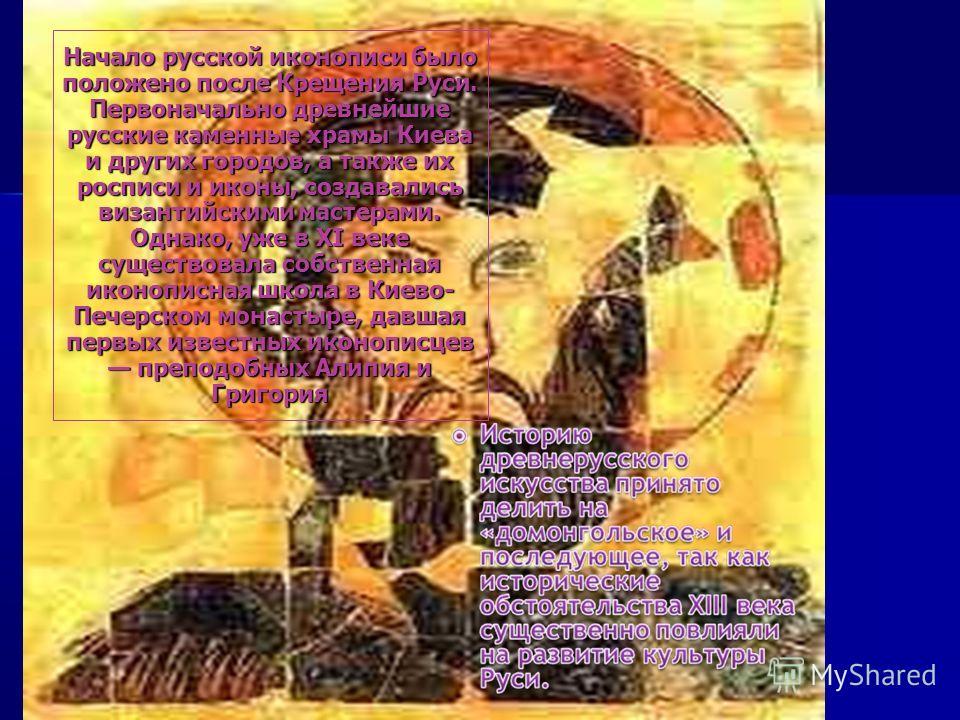 Начало русской иконописи было положено после Крещения Руси. Первоначально древнейшие русские каменные храмы Киева и других городов, а также их росписи и иконы, создавались византийскими мастерами. Однако, уже в XI веке существовала собственная иконоп