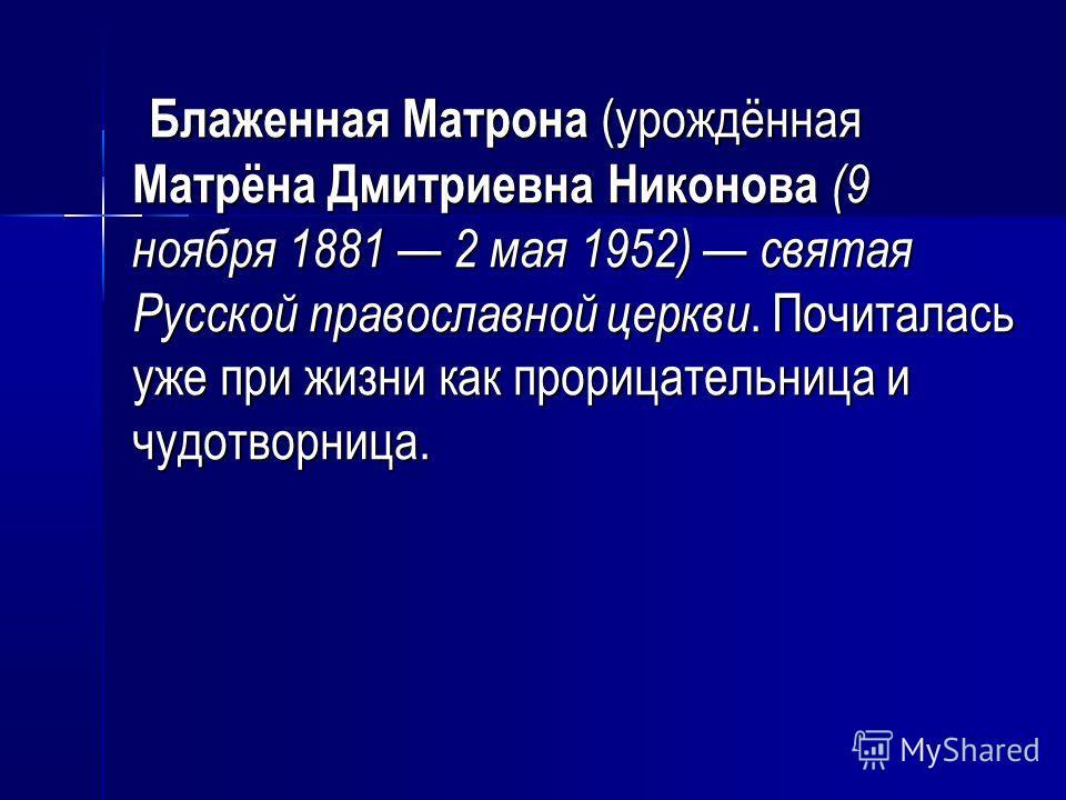 Блаженная Матрона (урождённая Матрёна Дмитриевна Никонова (9 ноября 1881 2 мая 1952) святая Русской православной церкви. Почиталась уже при жизни как прорицательница и чудотворница. Блаженная Матрона (урождённая Матрёна Дмитриевна Никонова (9 ноября