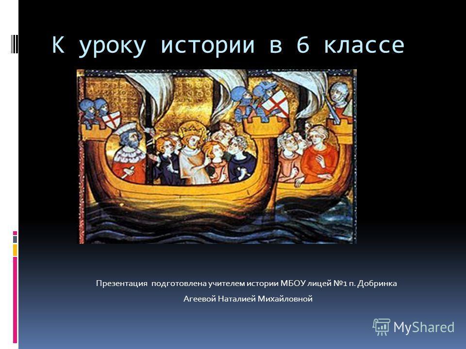 К уроку истории в 6 классе Презентация подготовлена учителем истории МБОУ лицей 1 п. Добринка Агеевой Наталией Михайловной