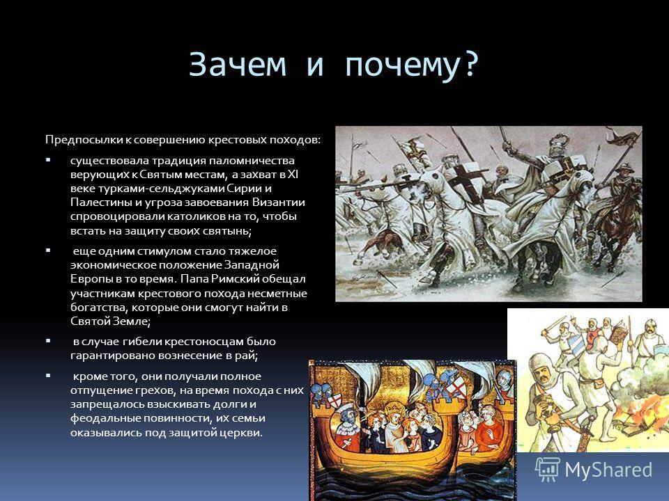 Зачем и почему? Предпосылки к совершению крестовых походов: существовала традиция паломничества верующих к Святым местам, а захват в XI веке турками-сельджуками Сирии и Палестины и угроза завоевания Византии спровоцировали католиков на то, чтобы вста