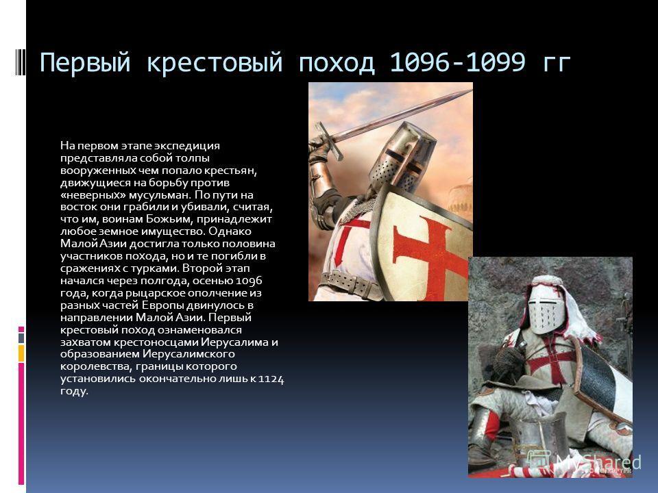 Первый крестовый поход 1096-1099 гг На первом этапе экспедиция представляла собой толпы вооруженных чем попало крестьян, движущиеся на борьбу против «неверных» мусульман. По пути на восток они грабили и убивали, считая, что им, воинам Божьим, принадл