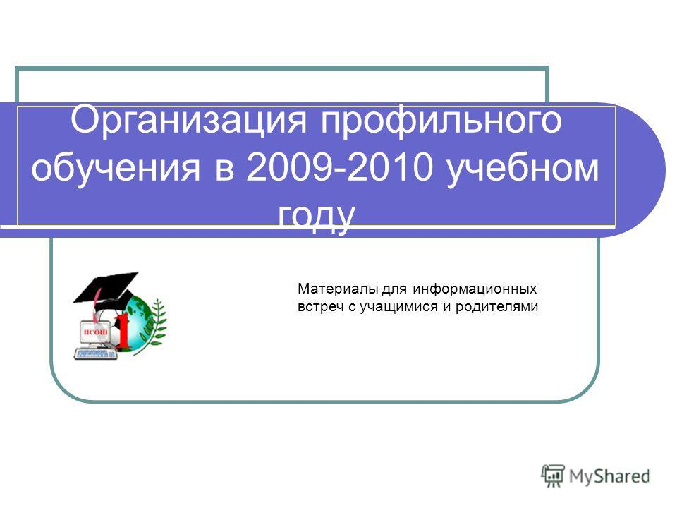 Организация профильного обучения в 2009-2010 учебном году Материалы для информационных встреч с учащимися и родителями