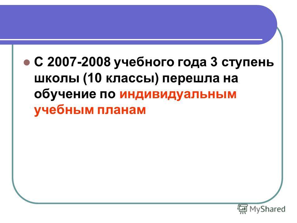 С 2007-2008 учебного года 3 ступень школы (10 классы) перешла на обучение по индивидуальным учебным планам