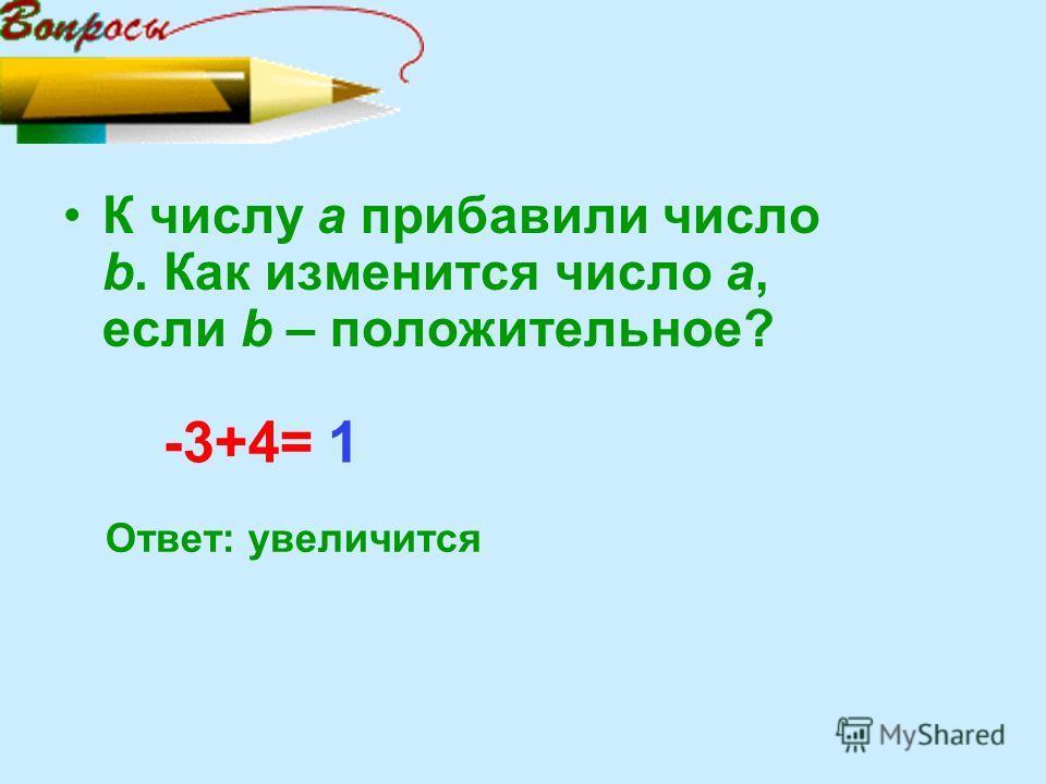 К числу а прибавили число b. Как изменится число а, если b – положительное? -3+4= Ответ: увеличится 1
