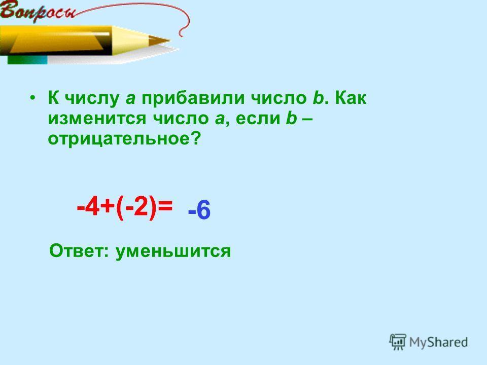 К числу а прибавили число b. Как изменится число а, если b – отрицательное? -4+(-2)= Ответ: уменьшится -6