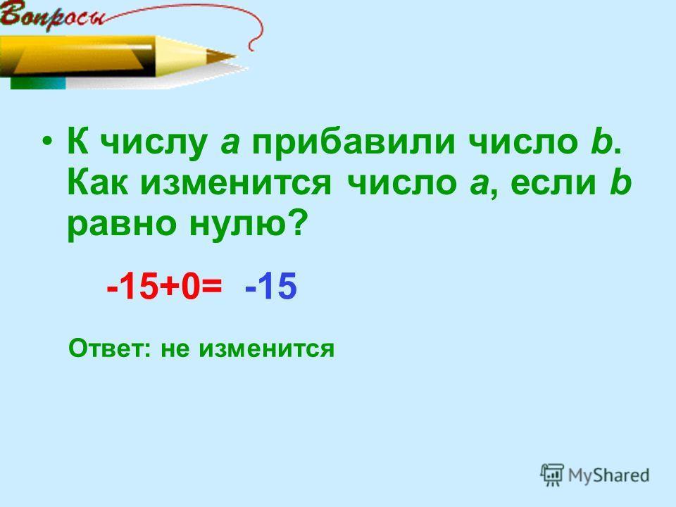 К числу а прибавили число b. Как изменится число а, если b равно нулю? -15+0= Ответ: не изменится -15