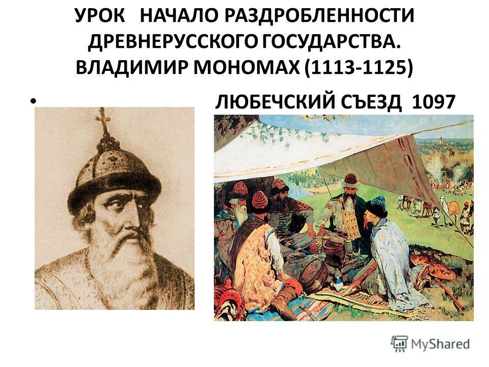 УРОК НАЧАЛО РАЗДРОБЛЕННОСТИ ДРЕВНЕРУССКОГО ГОСУДАРСТВА. ВЛАДИМИР МОНОМАХ (1113-1125) ЛЮБЕЧСКИЙ СЪЕЗД 1097