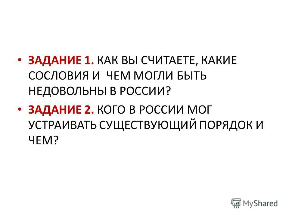 ЗАДАНИЕ 1. КАК ВЫ СЧИТАЕТЕ, КАКИЕ СОСЛОВИЯ И ЧЕМ МОГЛИ БЫТЬ НЕДОВОЛЬНЫ В РОССИИ? ЗАДАНИЕ 2. КОГО В РОССИИ МОГ УСТРАИВАТЬ СУЩЕСТВУЮЩИЙ ПОРЯДОК И ЧЕМ?