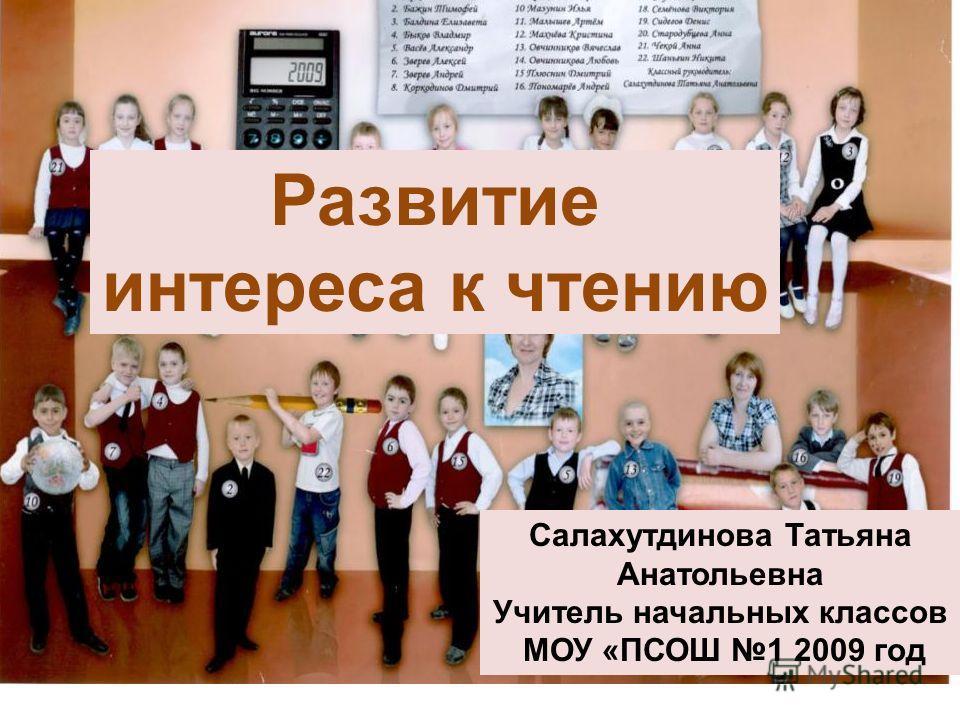 Развитие интереса к чтению Салахутдинова Татьяна Анатольевна Учитель начальных классов МОУ «ПСОШ 1 2009 год