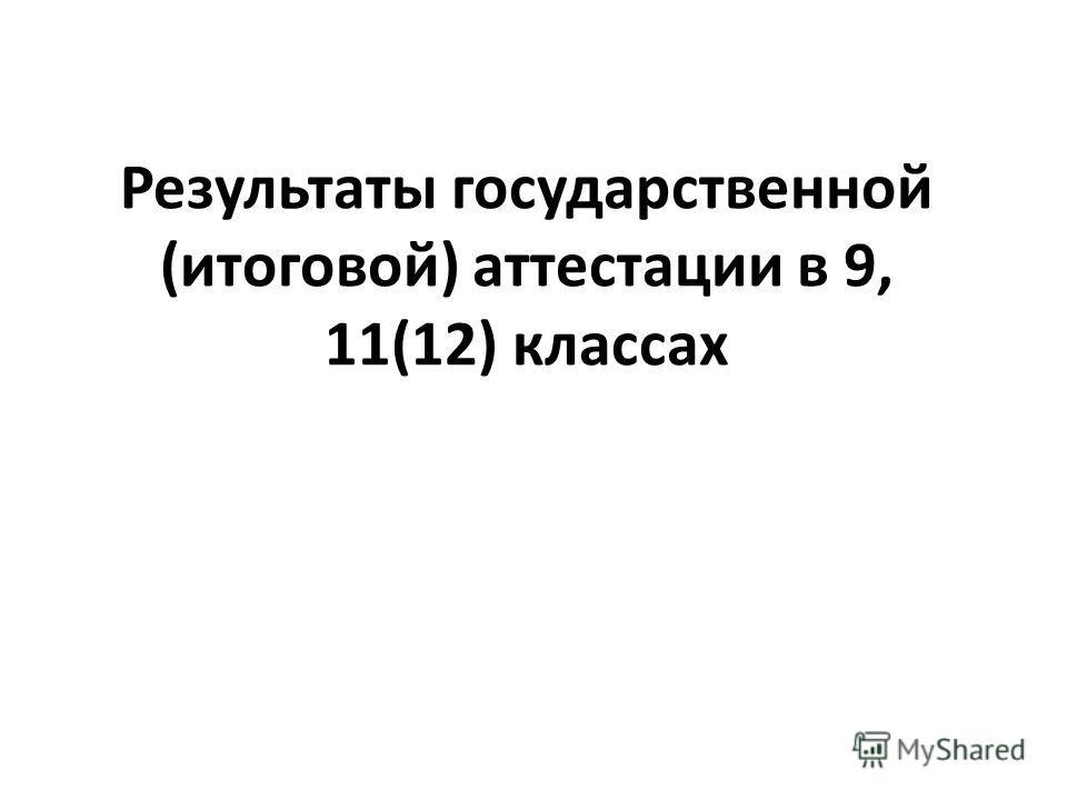 Результаты государственной (итоговой) аттестации в 9, 11(12) классах
