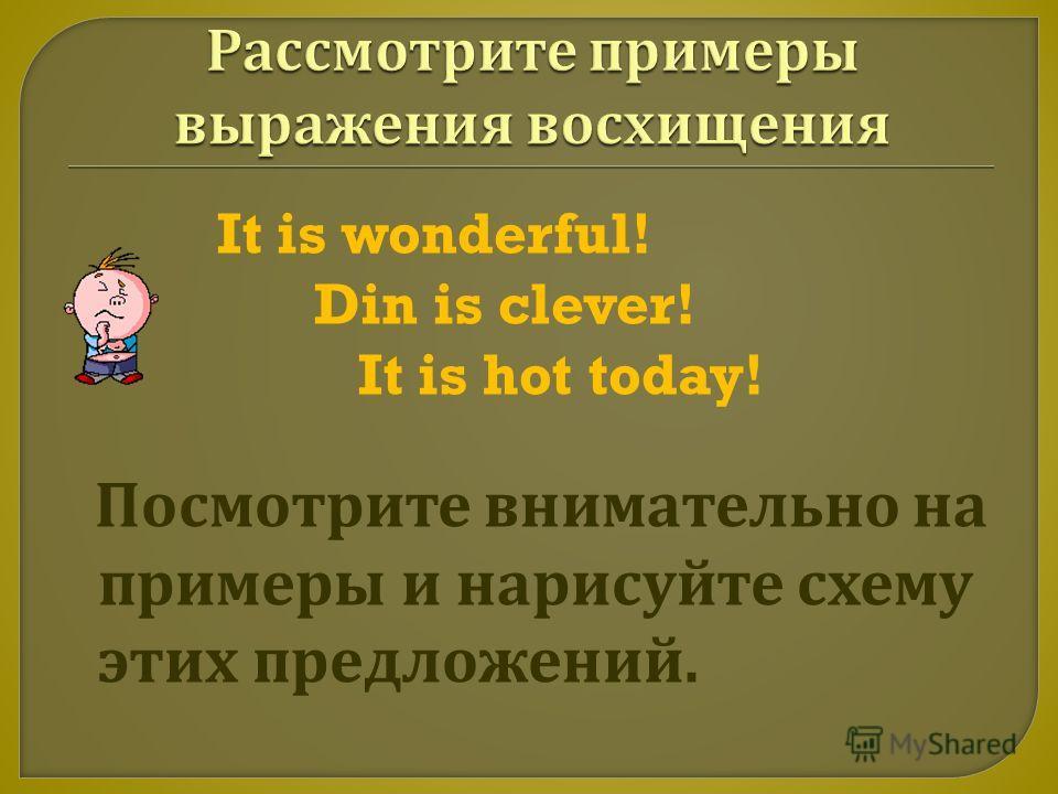 It is wonderful! Din is clever! It is hot today! Посмотрите внимательно на примеры и нарисуйте схему этих предложений.