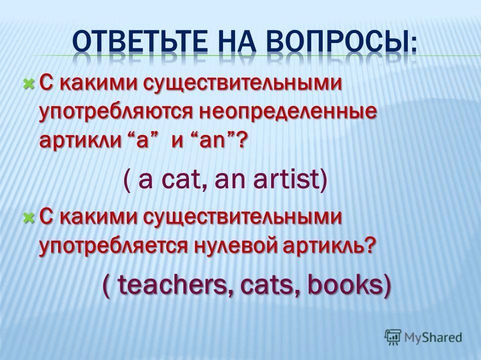 С какими существительными употребляются неопределенные артикли a и an? С какими существительными употребляются неопределенные артикли a и an? ( a cat, an artist) С какими существительными употребляется нулевой артикль? С какими существительными употр