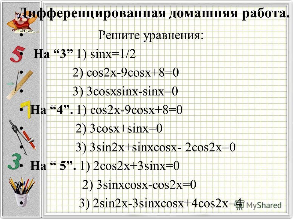 Дифференцированная домашняя работа. Решите уравнения: На 3 1) sinx=1/2 2) cos2x-9cosx+8=0 3) 3cosxsinx-sinx=0 На 4. 1) cos2x-9cosx+8=0 2) 3cosx+sinx=0 3) 3sin2x+sinxcosx- 2cos2x=0 На 5. 1) 2cos2x+3sinx=0 2) 3sinxcosx-cos2x=0 3) 2sin2x-3sinxcosx+4cos2