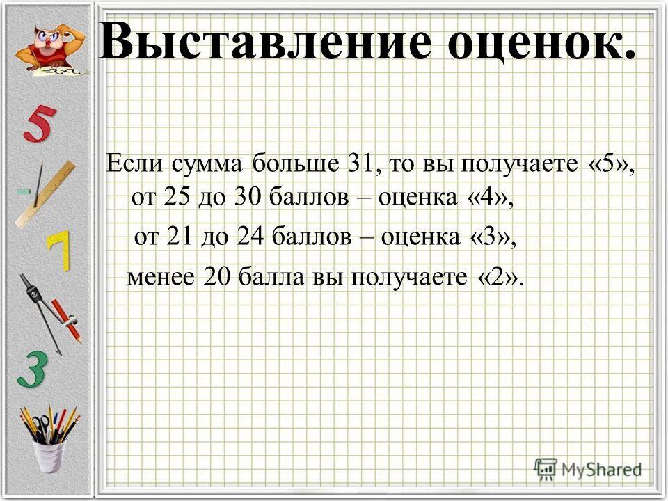 Выставление оценок. Если сумма больше 31, то вы получаете «5», от 25 до 30 баллов – оценка «4», от 21 до 24 баллов – оценка «3», менее 20 балла вы получаете «2».