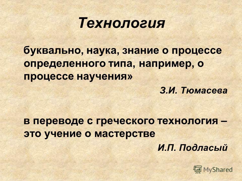 Технология буквально, наука, знание о процессе определенного типа, например, о процессе научения» З.И. Тюмасева в переводе с греческого технология – это учение о мастерстве И.П. Подласый