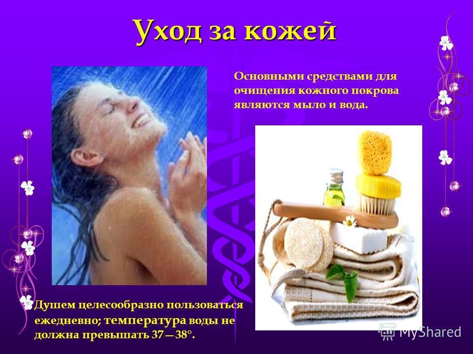 Уход за кожей Основными средствами для очищения кожного покрова являются мыло и вода. Душем целесообразно пользоваться ежедневно; температура воды не должна превышать 3738°.