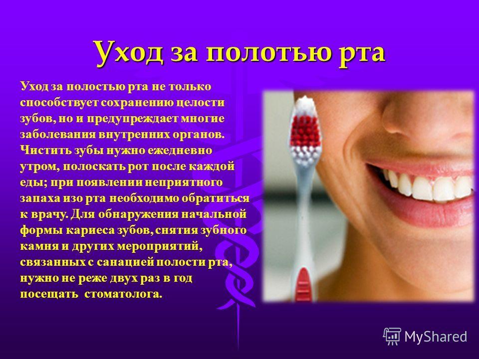 Уход за полотью рта Уход за полостью рта не только способствует сохранению целости зубов, но и предупреждает многие заболевания внутренних органов. Чистить зубы нужно ежедневно утром, полоскать рот после каждой еды; при появлении неприятного запаха и