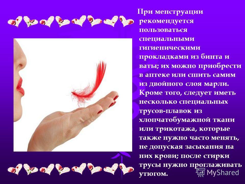 При менструации рекомендуется пользоваться специальными гигиеническими прокладками из бинта и ваты; их можно приобрести в аптеке или сшить самим из двойного слоя марли. Кроме того, следует иметь несколько специальных трусов-плавок из хлопчатобумажной