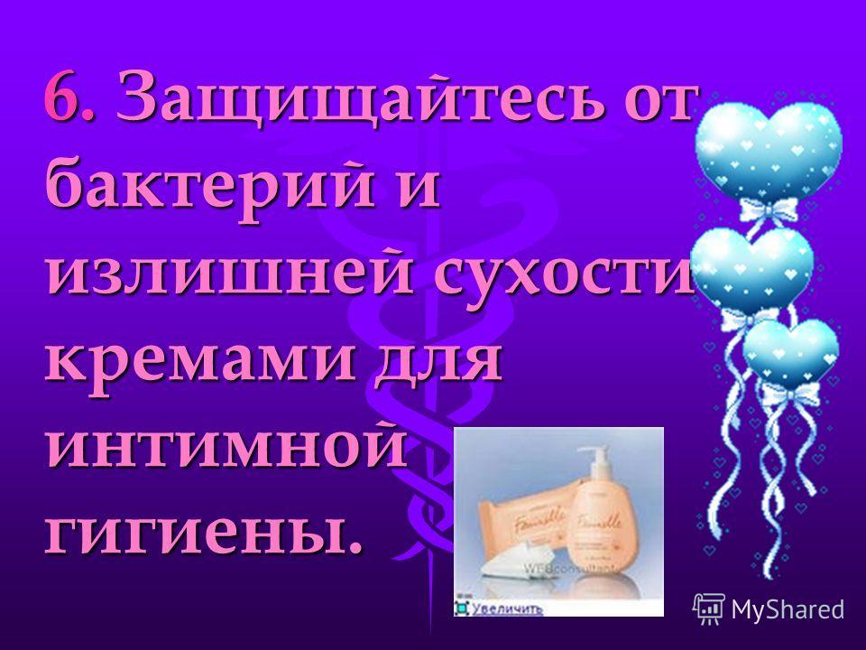 6. Защищайтесь от бактерий и излишней сухости кремами для интимной гигиены.