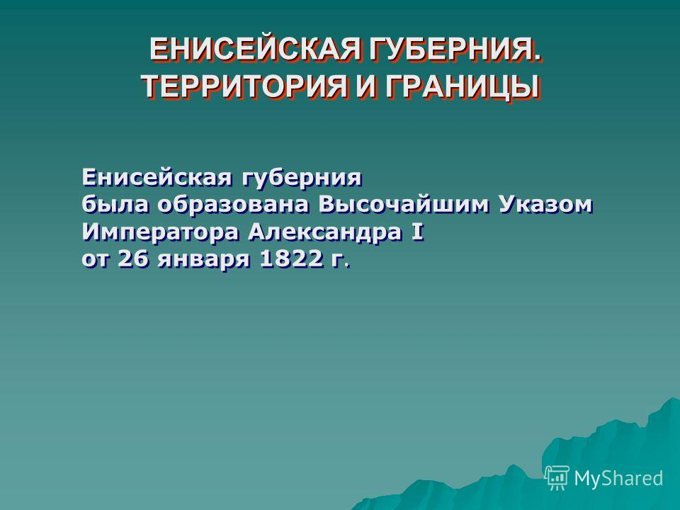ЕНИСЕЙСКАЯ ГУБЕРНИЯ. ТЕРРИТОРИЯ И ГРАНИЦЫ ЕНИСЕЙСКАЯ ГУБЕРНИЯ. ТЕРРИТОРИЯ И ГРАНИЦЫ Енисейская губерния была образована Высочайшим Указом Императора Александра I от 26 января 1822 г. Енисейская губерния была образована Высочайшим Указом Императора Ал
