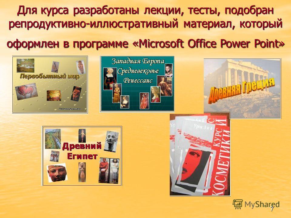 7 Для курса разработаны лекции, тесты, подобран репродуктивно-иллюстративный материал, который оформлен в программе «Microsoft Office Power Point»