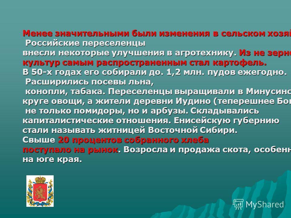 Менее значительными были изменения в сельском хозяйстве. Российские переселенцы Российские переселенцы внесли некоторые улучшения в агротехнику. Из не зерновых культур самым распространенным стал картофель. В 50-х годах его собирали до. 1,2 млн. пудо