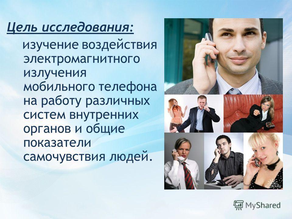 Цель исследования: изучение воздействия электромагнитного излучения мобильного телефона на работу различных систем внутренних органов и общие показатели самочувствия людей.
