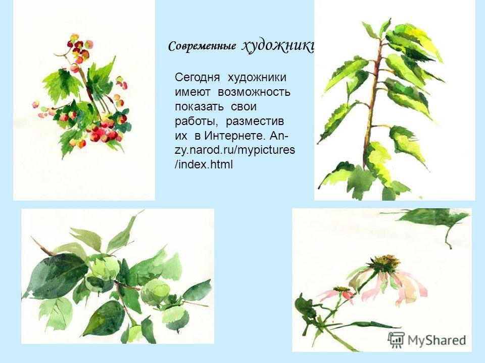 Современные художники Сегодня художники имеют возможность показать свои работы, разместив их в Интернете. An- zy.narod.ru/mypictures /index.html