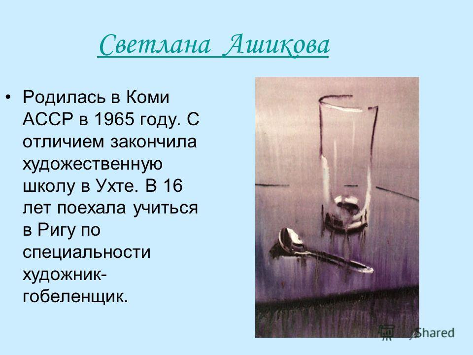 Светлана Ашикова Родилась в Коми АССР в 1965 году. С отличием закончила художественную школу в Ухте. В 16 лет поехала учиться в Ригу по специальности художник- гобеленщик.