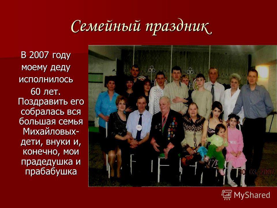 Семейный праздник В 2007 году моему деду исполнилось 60 лет. Поздравить его собралась вся большая семья Михайловых- дети, внуки и, конечно, мои прадедушка и прабабушка