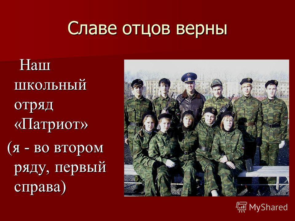 Славе отцов верны Наш школьный отряд «Патриот» Наш школьный отряд «Патриот» (я - во втором ряду, первый справа) (я - во втором ряду, первый справа)