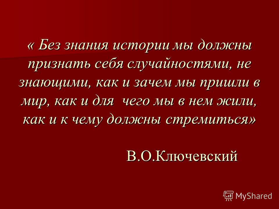 « Без знания истории мы должны признать себя случайностями, не знающими, как и зачем мы пришли в мир, как и для чего мы в нем жили, как и к чему должны стремиться» В.О.Ключевский