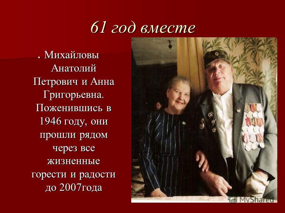61 год вместе. Михайловы Анатолий Петрович и Анна Григорьевна. Поженившись в 1946 году, они прошли рядом через все жизненные горести и радости до 2007года
