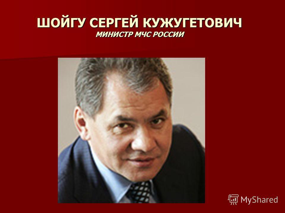 ШОЙГУ СЕРГЕЙ КУЖУГЕТОВИЧ МИНИСТР МЧС РОССИИ Министр МЧС Р