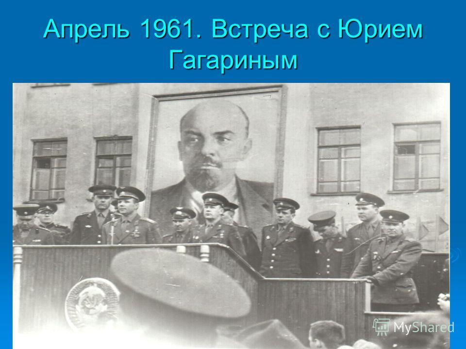 Апрель 1961. Встреча с Юрием Гагариным