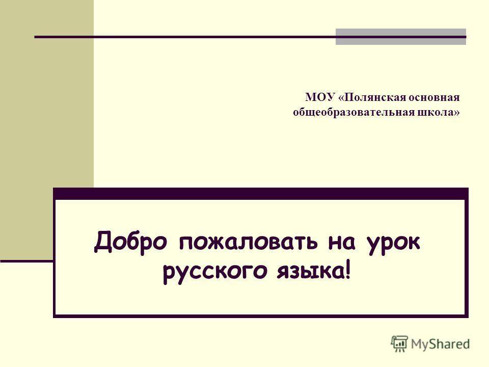 МОУ «Полянская основная общеобразовательная школа» Добро пожаловать на урок русского языка!