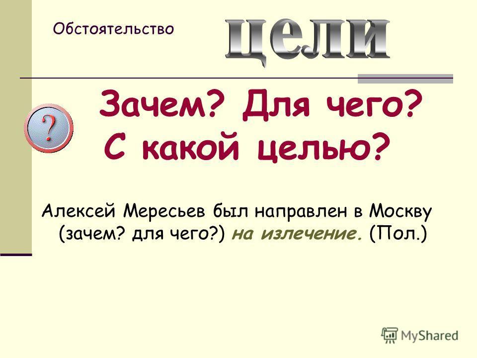Обстоятельство Зачем? Для чего? С какой целью? Алексей Мересьев был направлен в Москву (зачем? для чего?) на излечение. (Пол.)