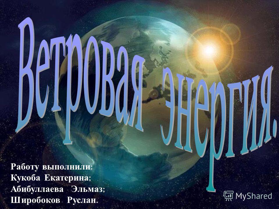 Работу в ыполнили : Кукоба Е катерина ; Абибуллаева Э льмаз ; Широбоков Р услан.