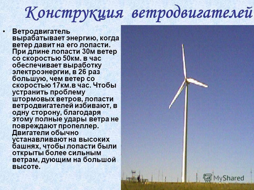 Ветродвигатель вырабатывает энергию, когда ветер давит на его лопасти. При длине лопасти 30м ветер со скоростью 50км. в час обеспечивает выработку электроэнергии, в 26 раз большую, чем ветер со скоростью 17км.в час. Чтобы устранить проблему штормовых