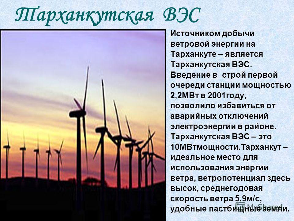 Источником добычи ветровой энергии на Тарханкуте – является Тарханкутская ВЭС. Введение в строй первой очереди станции мощностью 2,2МВт в 2001году, позволило избавиться от аварийных отключений электроэнергии в районе. Тарханкутская ВЭС – это 10МВтмощ