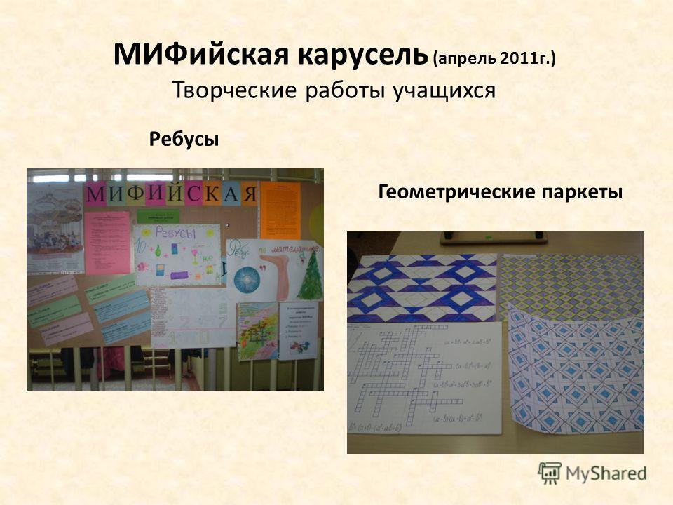 МИФийская карусель (апрель 2011г.) Творческие работы учащихся Ребусы Геометрические паркеты