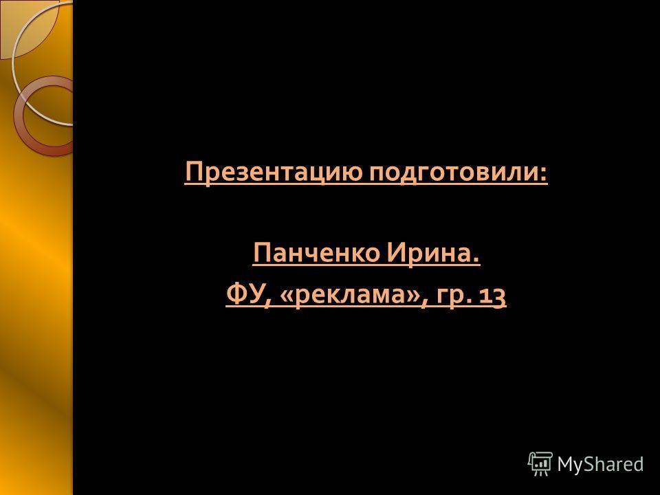 Презентацию подготовили : Панченко Ирина. ФУ, « реклама », гр. 13