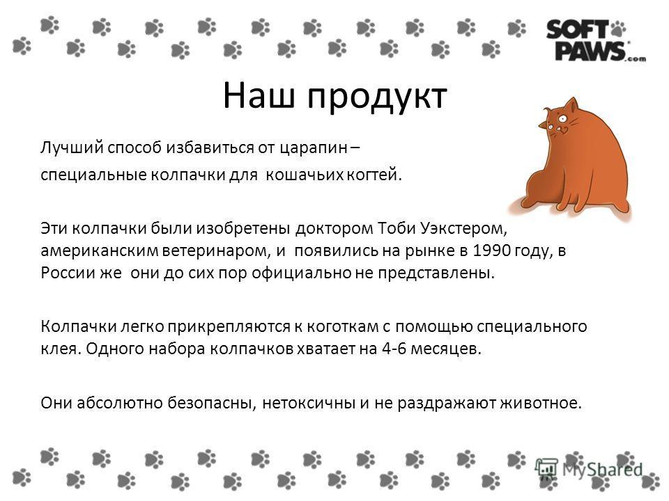 Наш продукт Лучший способ избавиться от царапин – специальные колпачки для кошачьих когтей. Эти колпачки были изобретены доктором Тоби Уэкстером, американским ветеринаром, и появились на рынке в 1990 году, в России же они до сих пор официально не пре