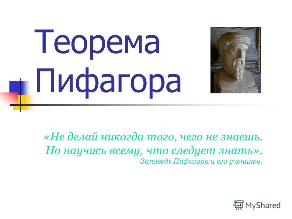 Теорема Пифагора «Не делай никогда того, чего не знаешь. Но научись всему, что следует знать». Заповедь Пифагора и его учеников.