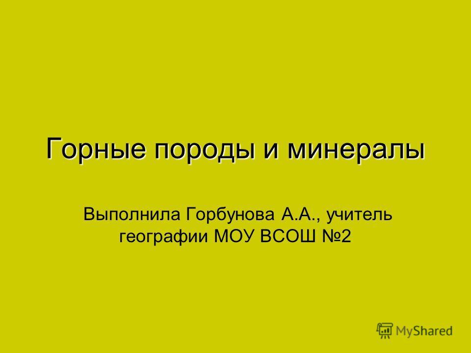 Горные породы и минералы Выполнила Горбунова А.А., учитель географии МОУ ВСОШ 2